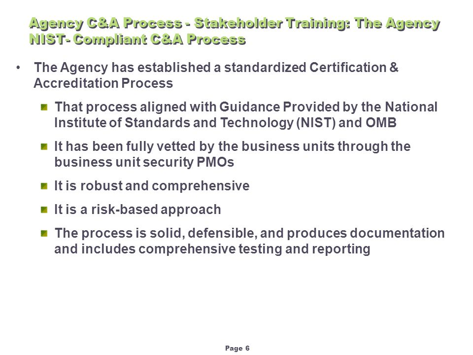 Page 6 Agency C&A Process - Stakeholder Training: The Agency NIST- Compliant C&A Process The Agency has established a standardized Certification & Accreditation Process That process aligned with Guidance Provided by the National Institute of Standards and Technology (NIST) and OMB It has been fully vetted by the business units through the business unit security PMOs It is robust and comprehensive It is a risk-based approach The process is solid, defensible, and produces documentation and includes comprehensive testing and reporting