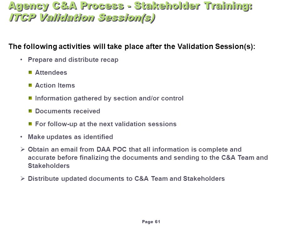 Page 61 Agency C&A Process - Stakeholder Training: ITCP Validation Session(s) The following activities will take place after the Validation Session(s): Prepare and distribute recap Attendees Action Items Information gathered by section and/or control Documents received For follow-up at the next validation sessions Make updates as identified  Obtain an email from DAA POC that all information is complete and accurate before finalizing the documents and sending to the C&A Team and Stakeholders  Distribute updated documents to C&A Team and Stakeholders