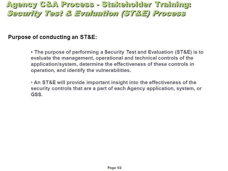 Page 62 Agency C&A Process - Stakeholder Training: Security Test & Evaluation (ST&E) Process Purpose of conducting an ST&E: The purpose of performing a Security Test and Evaluation (ST&E) is to evaluate the management, operational and technical controls of the application/system, determine the effectiveness of these controls in operation, and identify the vulnerabilities.