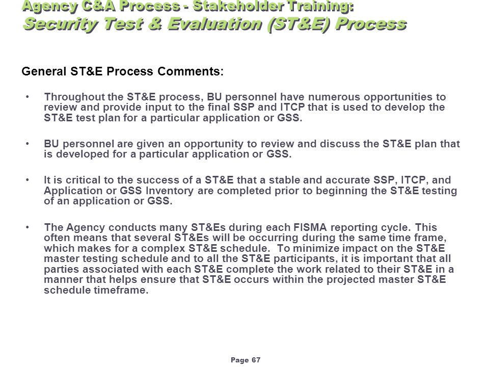 Page 67 Agency C&A Process - Stakeholder Training: Security Test & Evaluation (ST&E) Process Throughout the ST&E process, BU personnel have numerous opportunities to review and provide input to the final SSP and ITCP that is used to develop the ST&E test plan for a particular application or GSS.