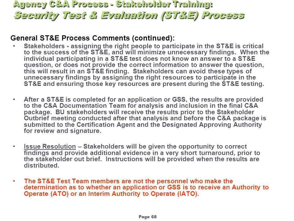 Page 68 Agency C&A Process - Stakeholder Training: Security Test & Evaluation (ST&E) Process General ST&E Process Comments (continued): Stakeholders - assigning the right people to participate in the ST&E is critical to the success of the ST&E, and will minimize unnecessary findings.