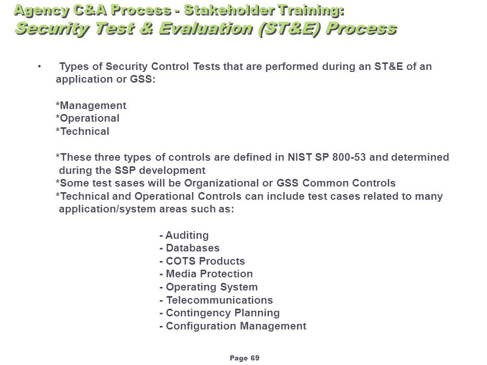 Page 69 Agency C&A Process - Stakeholder Training: Security Test & Evaluation (ST&E) Process Types of Security Control Tests that are performed during an ST&E of an application or GSS: *Management *Operational *Technical *These three types of controls are defined in NIST SP 800-53 and determined during the SSP development *Some test sases will be Organizational or GSS Common Controls *Technical and Operational Controls can include test cases related to many application/system areas such as: - Auditing - Databases - COTS Products - Media Protection - Operating System - Telecommunications - Contingency Planning - Configuration Management