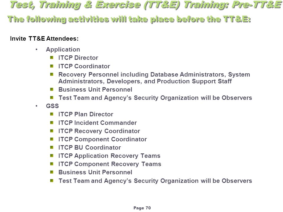 Page 70 Application ITCP Director ITCP Coordinator Recovery Personnel including Database Administrators, System Administrators, Developers, and Production Support Staff Business Unit Personnel Test Team and Agency's Security Organization will be Observers GSS ITCP Plan Director ITCP Incident Commander ITCP Recovery Coordinator ITCP Component Coordinator ITCP BU Coordinator ITCP Application Recovery Teams ITCP Component Recovery Teams Business Unit Personnel Test Team and Agency's Security Organization will be Observers Test, Training & Exercise (TT&E) Training: Pre-TT&E Invite TT&E Attendees: The following activities will take place before the TT&E: