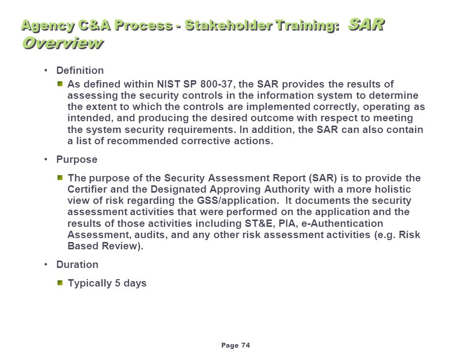 Page 74 Agency C&A Process - Stakeholder Training: SAR Overview Definition As defined within NIST SP 800-37, the SAR provides the results of assessing the security controls in the information system to determine the extent to which the controls are implemented correctly, operating as intended, and producing the desired outcome with respect to meeting the system security requirements.