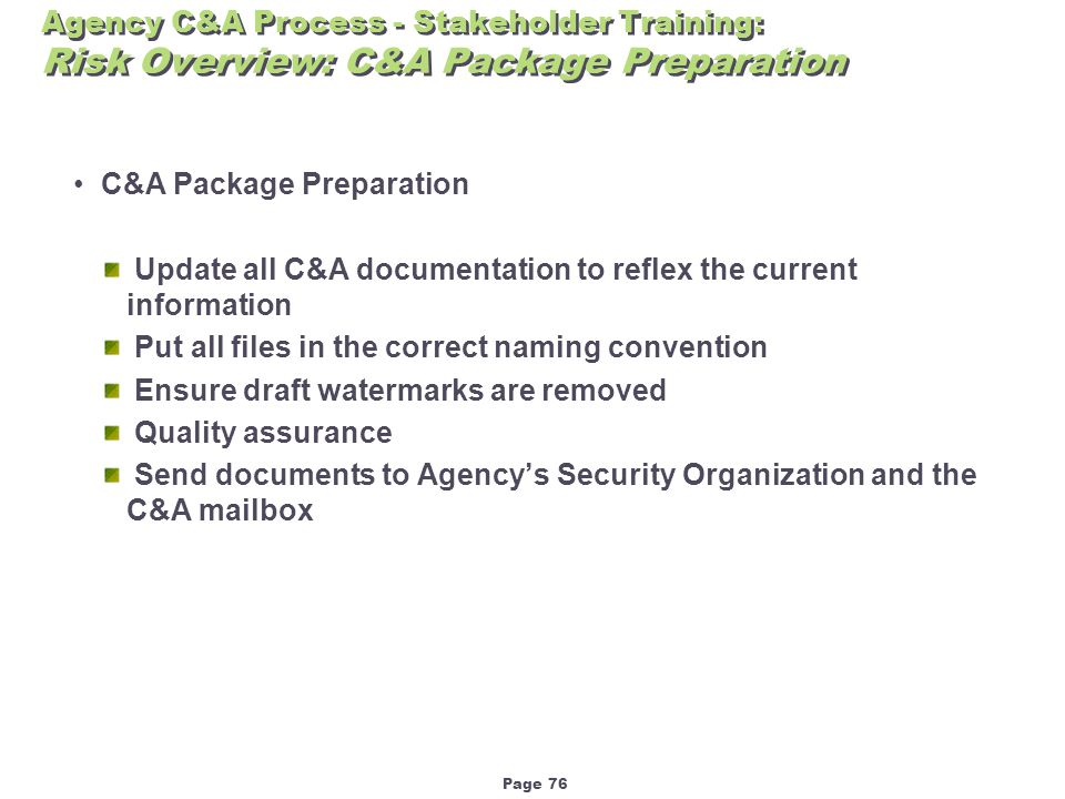 Page 76 Agency C&A Process - Stakeholder Training: Risk Overview: C&A Package Preparation C&A Package Preparation Update all C&A documentation to reflex the current information Put all files in the correct naming convention Ensure draft watermarks are removed Quality assurance Send documents to Agency's Security Organization and the C&A mailbox