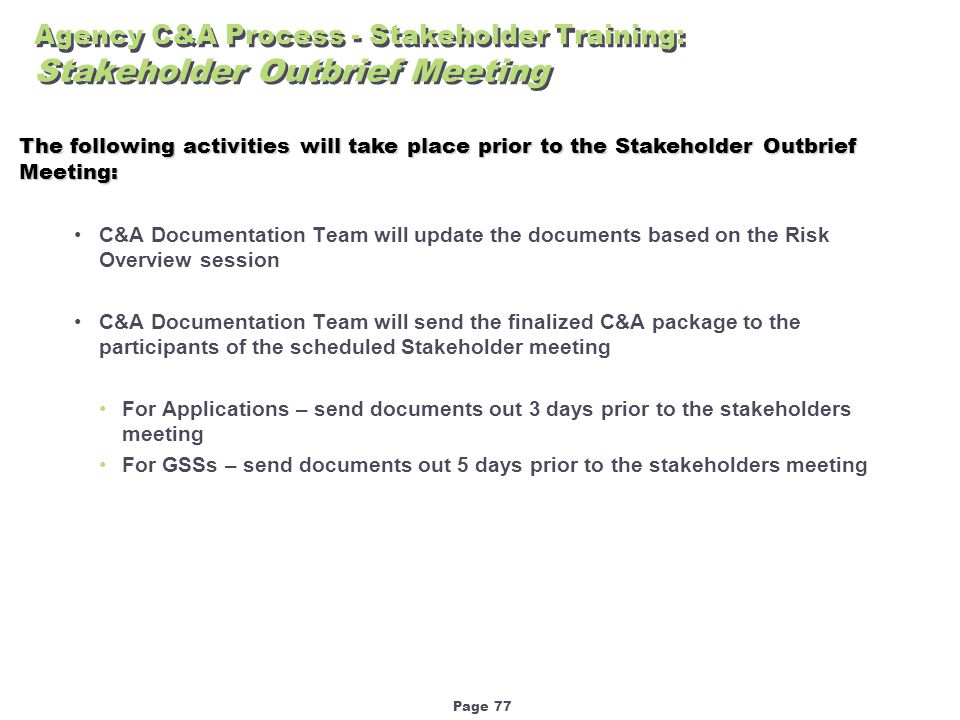 Page 77 Agency C&A Process - Stakeholder Training: Stakeholder Outbrief Meeting C&A Documentation Team will update the documents based on the Risk Overview session C&A Documentation Team will send the finalized C&A package to the participants of the scheduled Stakeholder meeting For Applications – send documents out 3 days prior to the stakeholders meeting For GSSs – send documents out 5 days prior to the stakeholders meeting The following activities will take place prior to the Stakeholder Outbrief Meeting: