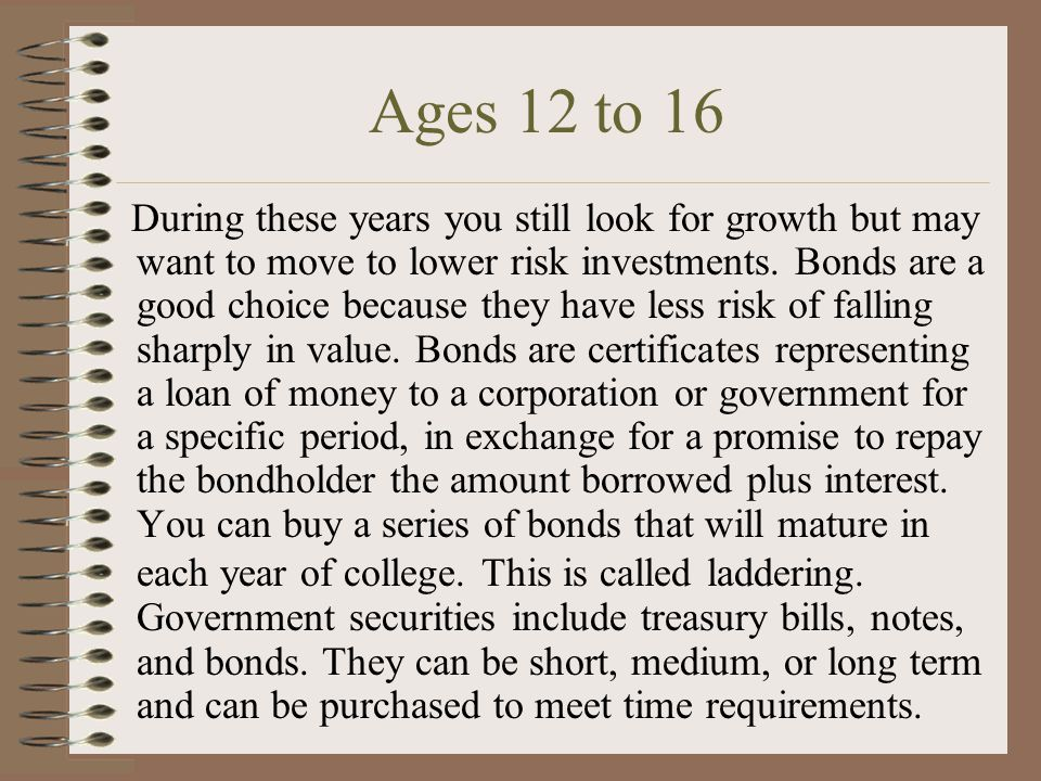 Ages 12 to 16 During these years you still look for growth but may want to move to lower risk investments.