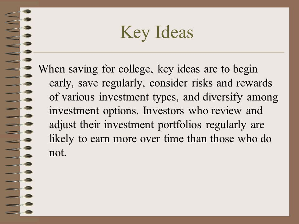 Key Ideas When saving for college, key ideas are to begin early, save regularly, consider risks and rewards of various investment types, and diversify among investment options.