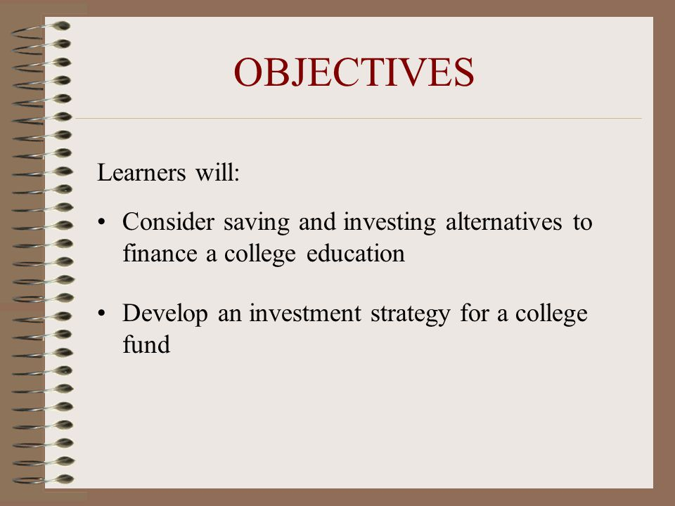 OBJECTIVES Learners will: Consider saving and investing alternatives to finance a college education Develop an investment strategy for a college fund