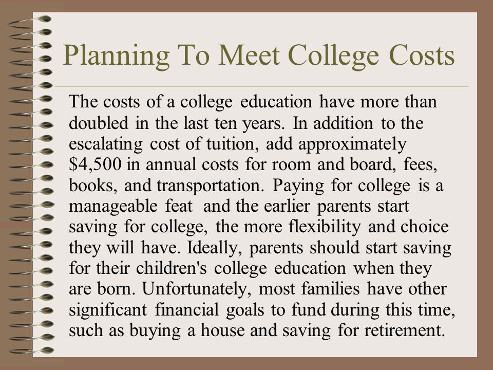 Planning To Meet College Costs The costs of a college education have more than doubled in the last ten years.