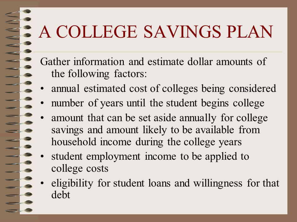 A COLLEGE SAVINGS PLAN Gather information and estimate dollar amounts of the following factors: annual estimated cost of colleges being considered number of years until the student begins college amount that can be set aside annually for college savings and amount likely to be available from household income during the college years student employment income to be applied to college costs eligibility for student loans and willingness for that debt