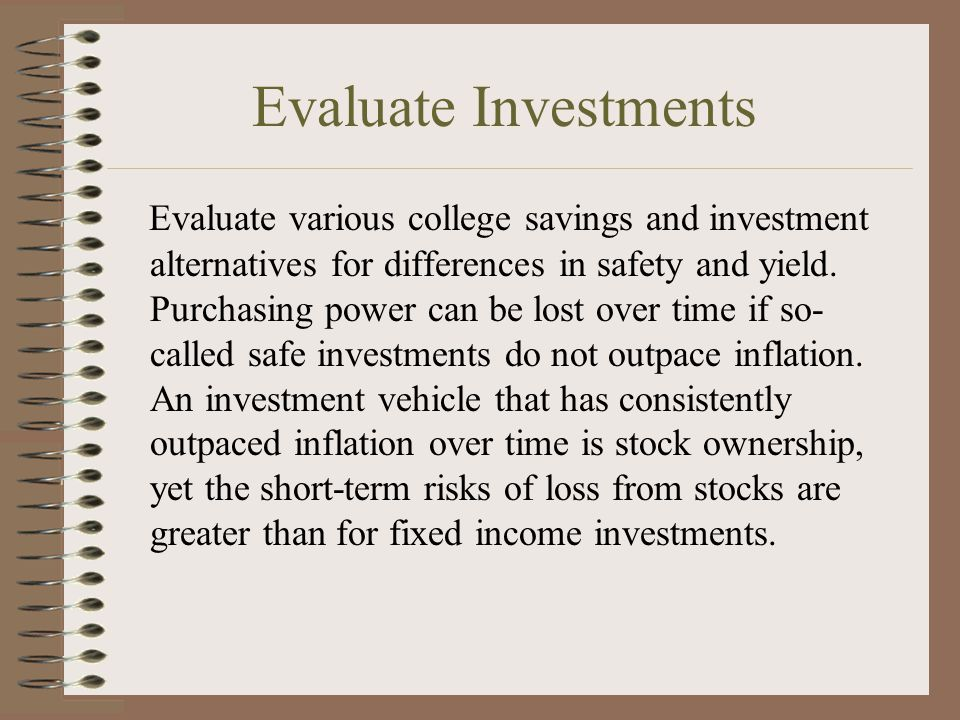 Evaluate Investments Evaluate various college savings and investment alternatives for differences in safety and yield.