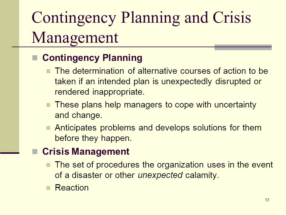 13 Contingency Planning and Crisis Management Contingency Planning The determination of alternative courses of action to be taken if an intended plan