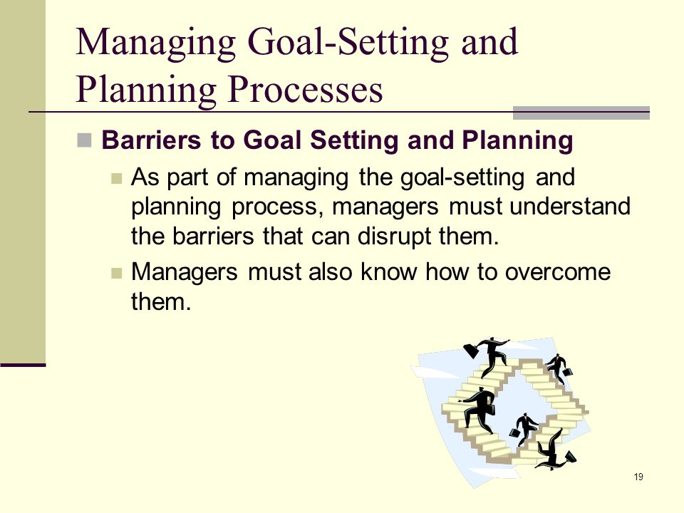 19 Managing Goal-Setting and Planning Processes Barriers to Goal Setting and Planning As part of managing the goal-setting and planning process, manag