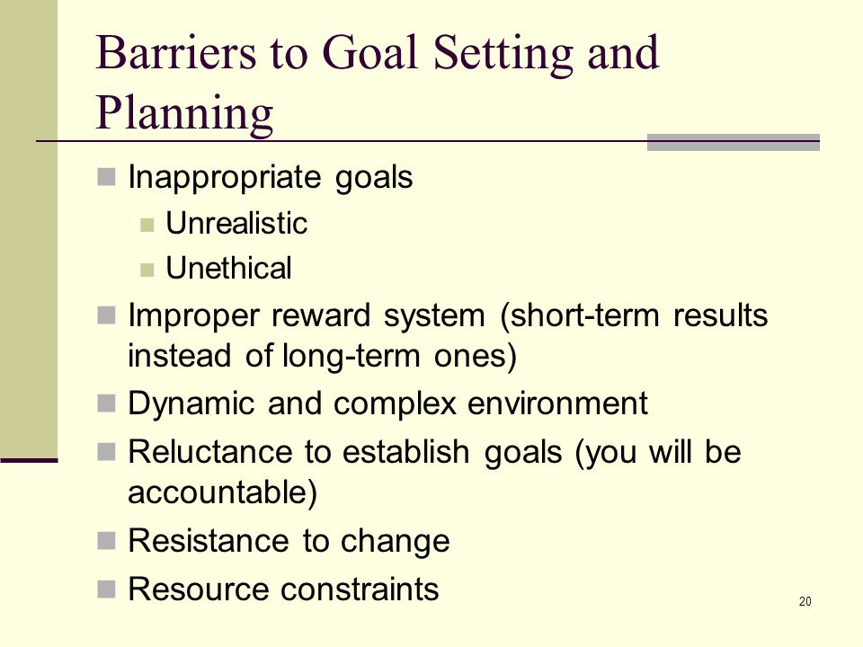 20 Barriers to Goal Setting and Planning Inappropriate goals Unrealistic Unethical Improper reward system (short-term results instead of long-term one