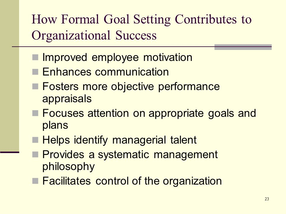 23 How Formal Goal Setting Contributes to Organizational Success Improved employee motivation Enhances communication Fosters more objective performanc