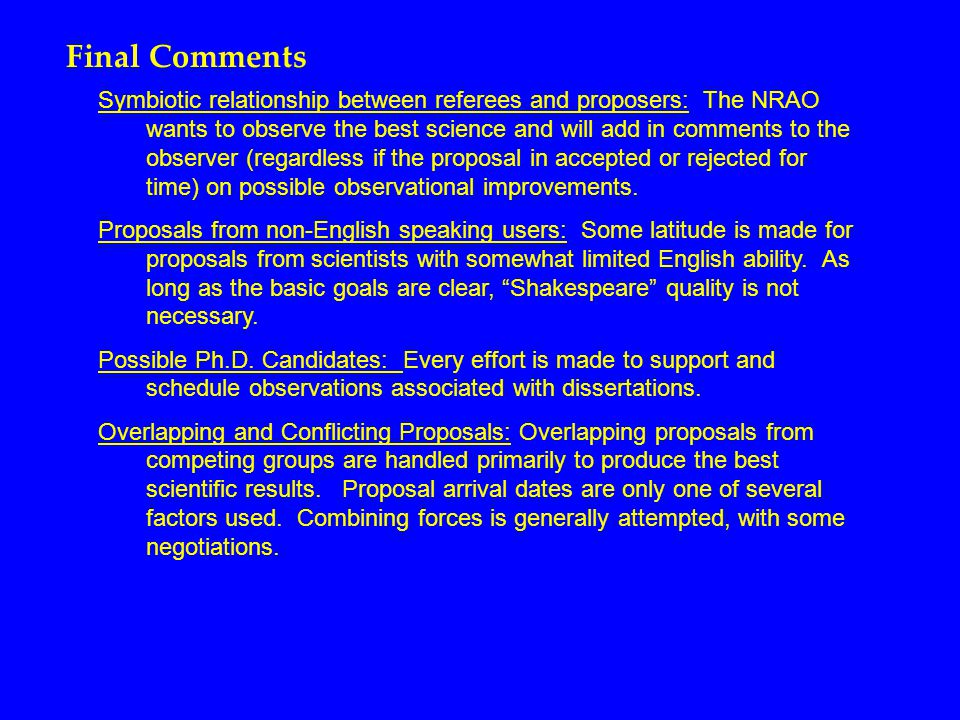 Final Comments Symbiotic relationship between referees and proposers: The NRAO wants to observe the best science and will add in comments to the observer (regardless if the proposal in accepted or rejected for time) on possible observational improvements.
