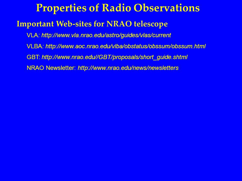 Properties of Radio Observations Important Web-sites for NRAO telescope VLA: http://www.vla.nrao.edu/astro/guides/vlas/current VLBA: http://www.aoc.nrao.edu/vlba/obstatus/obssum/obssum.html GBT: http://www.nrao.edu//GBT/proposals/short_guide.shtml NRAO Newsletter: http://www.nrao.edu/news/newsletters