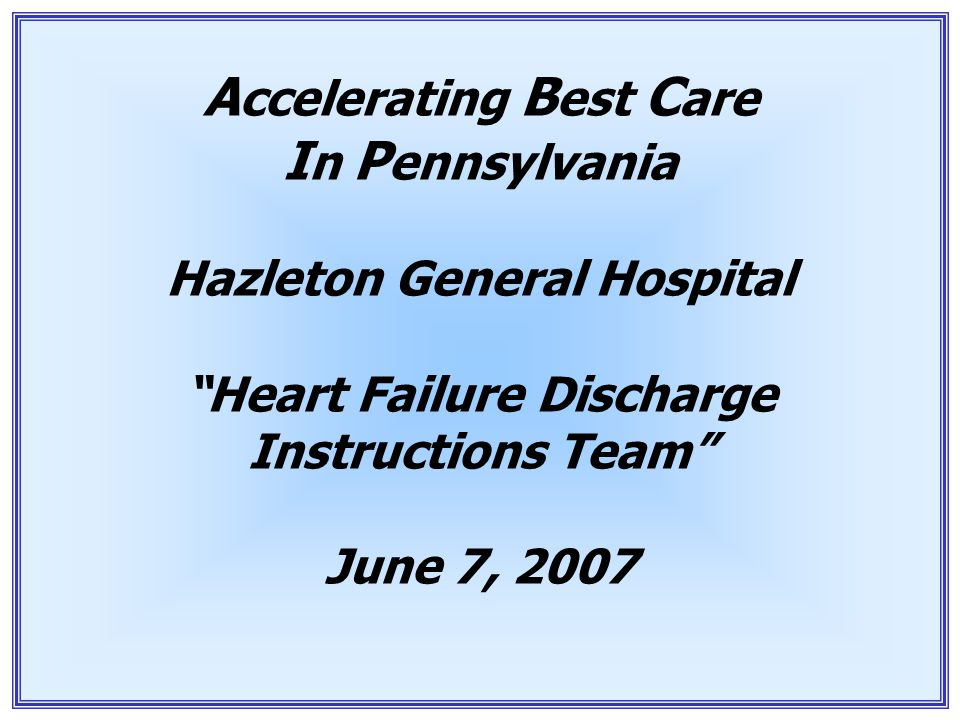 "1 A ccelerating B est C are I n P ennsylvania Hazleton General Hospital ""Heart Failure Discharge Instructions Team"" June 7, 2007"