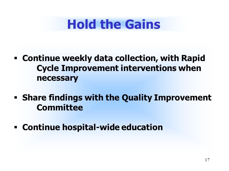 17 Hold the Gains  Continue weekly data collection, with Rapid Cycle Improvement interventions when necessary  Share findings with the Quality Improvement Committee  Continue hospital-wide education