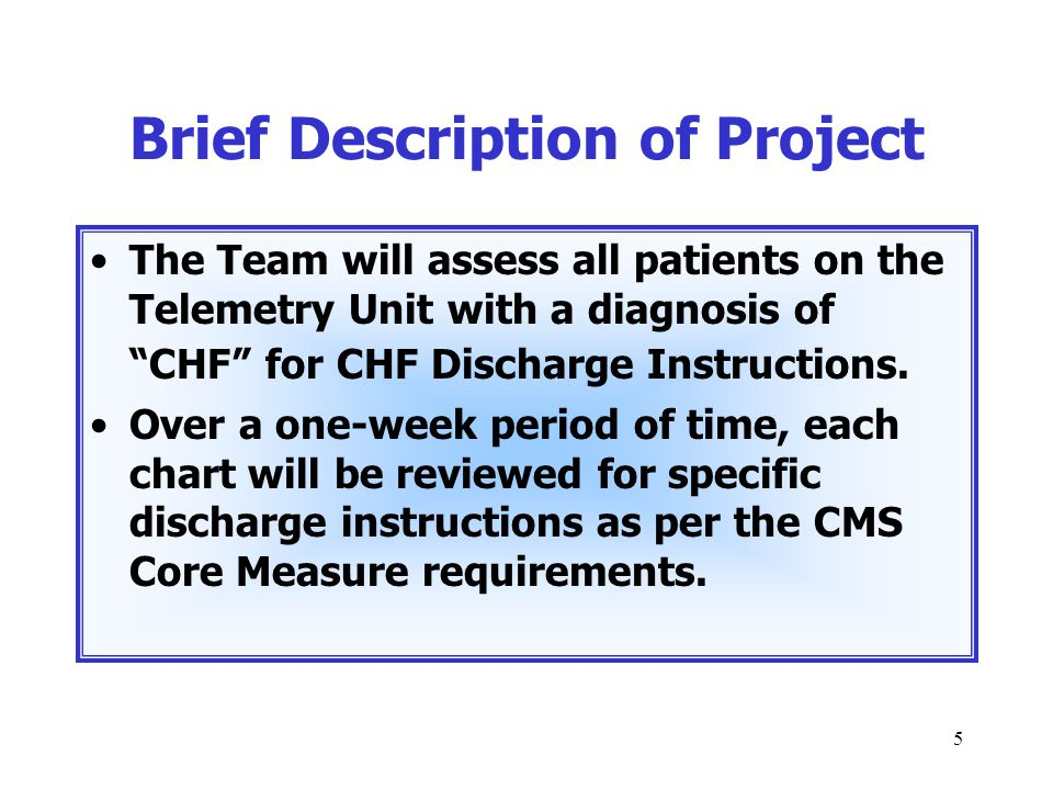 """5 Brief Description of Project The Team will assess all patients on the Telemetry Unit with a diagnosis of """"CHF"""" for CHF Discharge Instructions. Over"""