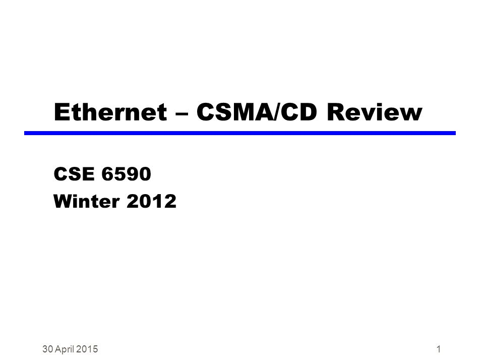1 Ethernet – CSMA/CD Review CSE 6590 Winter 2012 30 April 2015