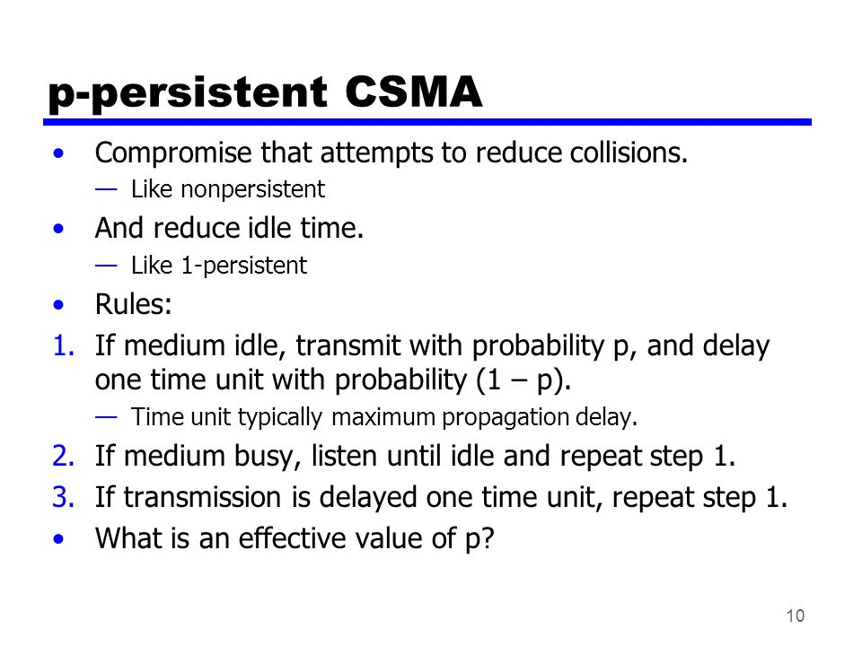 10 p-persistent CSMA Compromise that attempts to reduce collisions. —Like nonpersistent And reduce idle time. —Like 1-persistent Rules: 1.If medium id