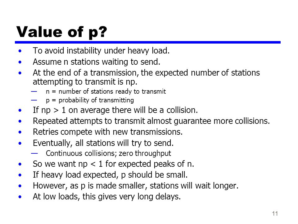 11 Value of p? To avoid instability under heavy load. Assume n stations waiting to send. At the end of a transmission, the expected number of stations