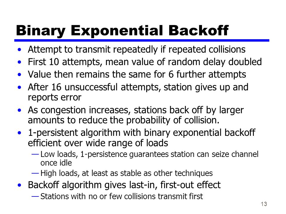 13 Binary Exponential Backoff Attempt to transmit repeatedly if repeated collisions First 10 attempts, mean value of random delay doubled Value then r
