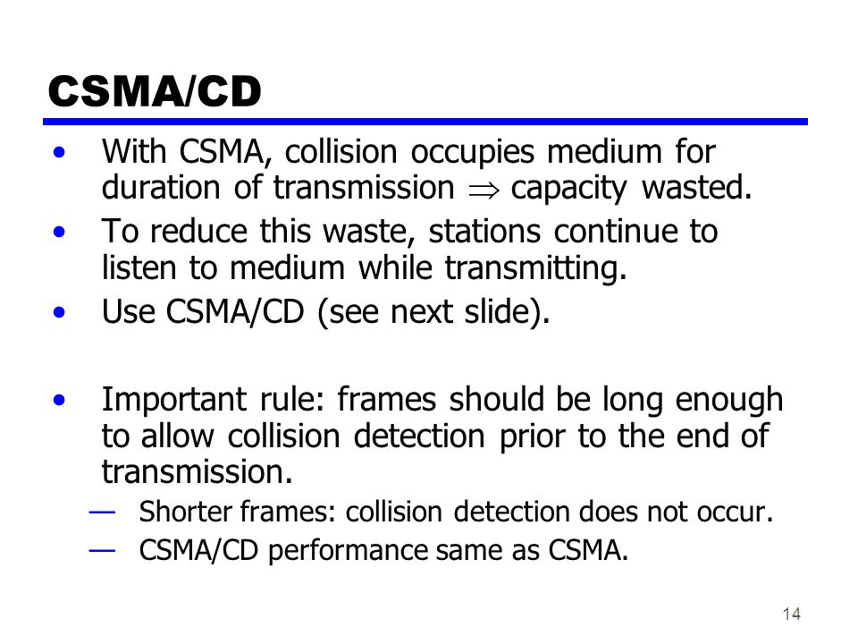 14 CSMA/CD With CSMA, collision occupies medium for duration of transmission  capacity wasted. To reduce this waste, stations continue to listen to m