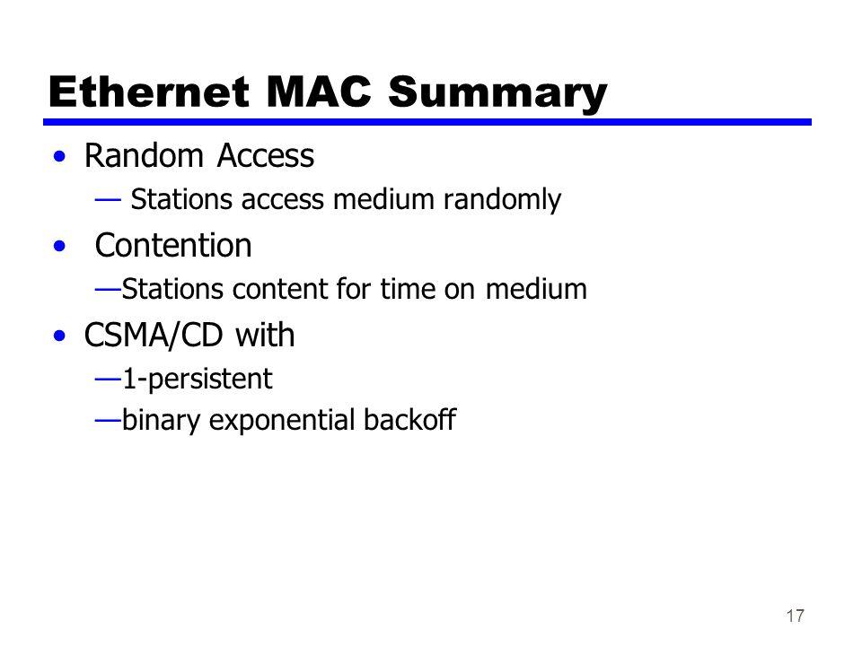 17 Ethernet MAC Summary Random Access — Stations access medium randomly Contention —Stations content for time on medium CSMA/CD with —1-persistent —bi