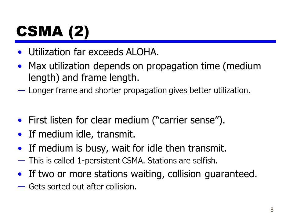 CSMA (2) Utilization far exceeds ALOHA. Max utilization depends on propagation time (medium length) and frame length. —Longer frame and shorter propag
