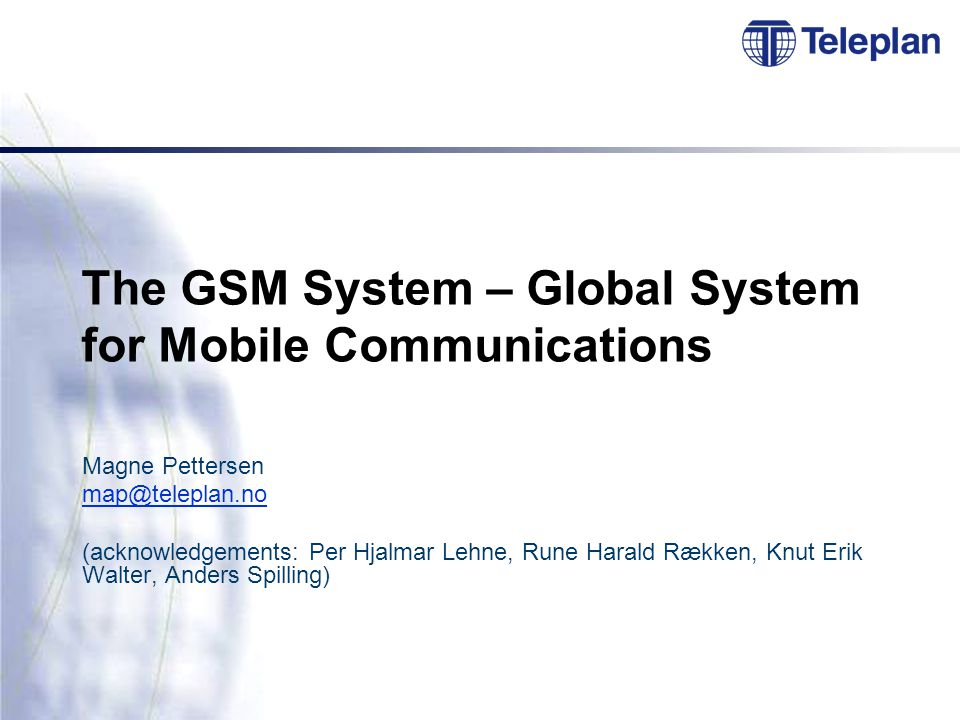 The GSM System – Global System for Mobile Communications Magne Pettersen map@teleplan.no (acknowledgements: Per Hjalmar Lehne, Rune Harald Rækken, Knut Erik Walter, Anders Spilling)