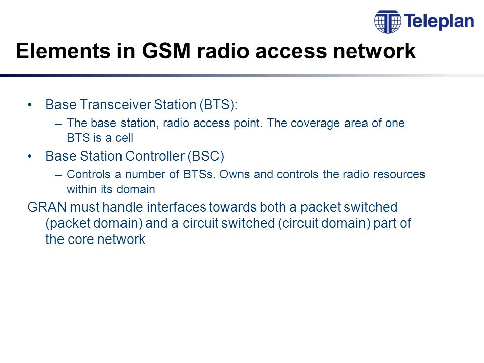 Elements in GSM radio access network Base Transceiver Station (BTS): –The base station, radio access point.