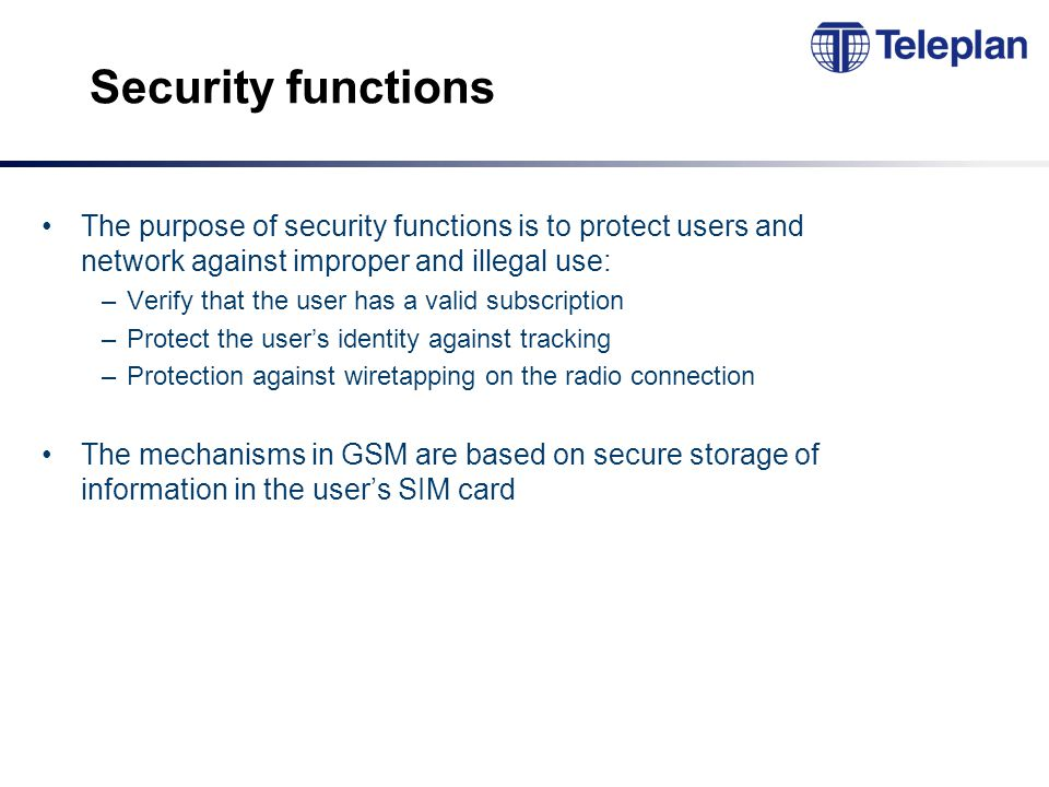 Security functions The purpose of security functions is to protect users and network against improper and illegal use: –Verify that the user has a valid subscription –Protect the user's identity against tracking –Protection against wiretapping on the radio connection The mechanisms in GSM are based on secure storage of information in the user's SIM card