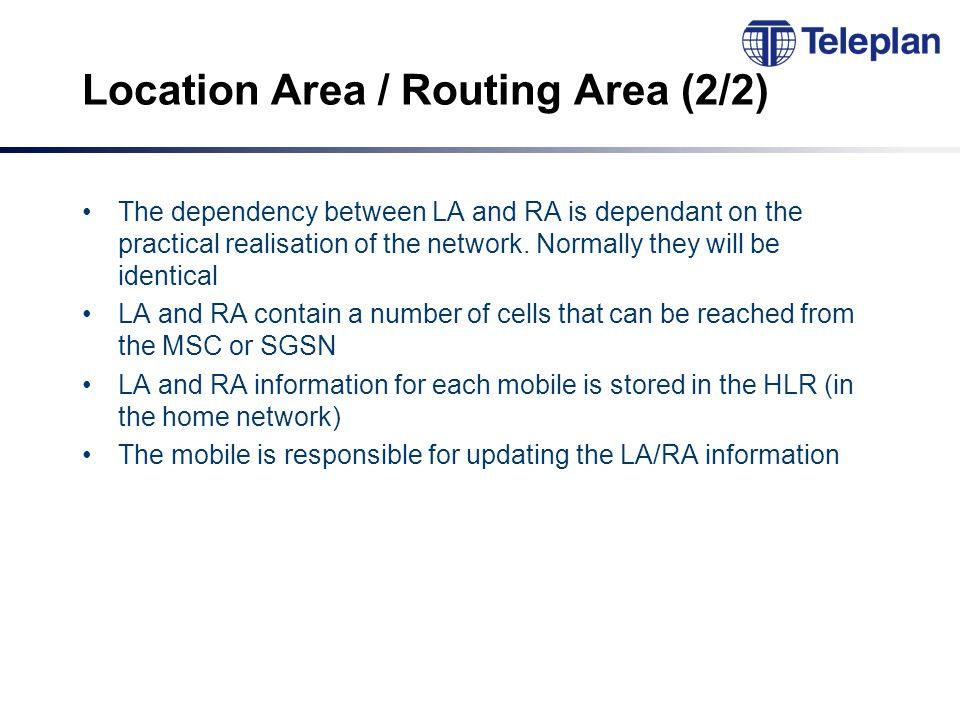 Location Area / Routing Area (2/2) The dependency between LA and RA is dependant on the practical realisation of the network.