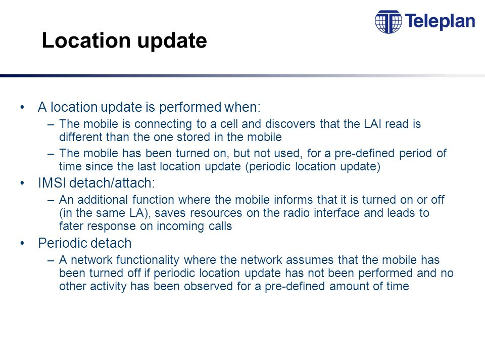 Location update A location update is performed when: –The mobile is connecting to a cell and discovers that the LAI read is different than the one stored in the mobile –The mobile has been turned on, but not used, for a pre-defined period of time since the last location update (periodic location update) IMSI detach/attach: –An additional function where the mobile informs that it is turned on or off (in the same LA), saves resources on the radio interface and leads to fater response on incoming calls Periodic detach –A network functionality where the network assumes that the mobile has been turned off if periodic location update has not been performed and no other activity has been observed for a pre-defined amount of time