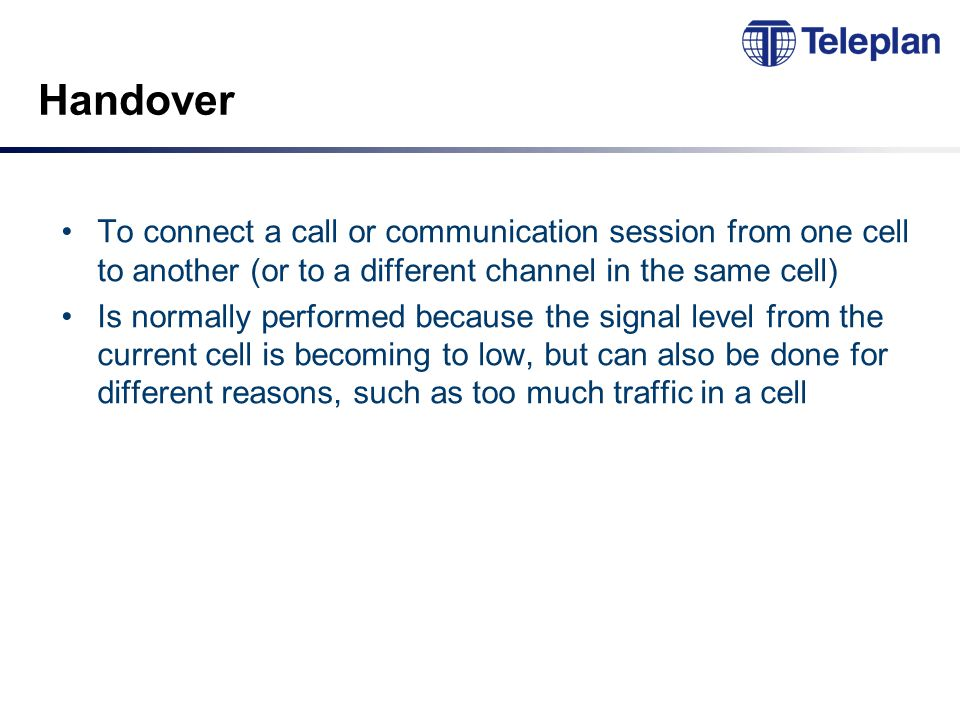 Handover To connect a call or communication session from one cell to another (or to a different channel in the same cell) Is normally performed because the signal level from the current cell is becoming to low, but can also be done for different reasons, such as too much traffic in a cell