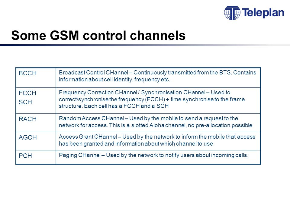 Some GSM control channels BCCH Broadcast Control CHannel – Continuously transmitted from the BTS.
