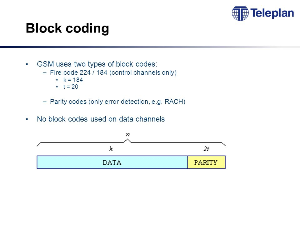 Block coding GSM uses two types of block codes: –Fire code 224 / 184 (control channels only) k = 184 t = 20 –Parity codes (only error detection, e.g.