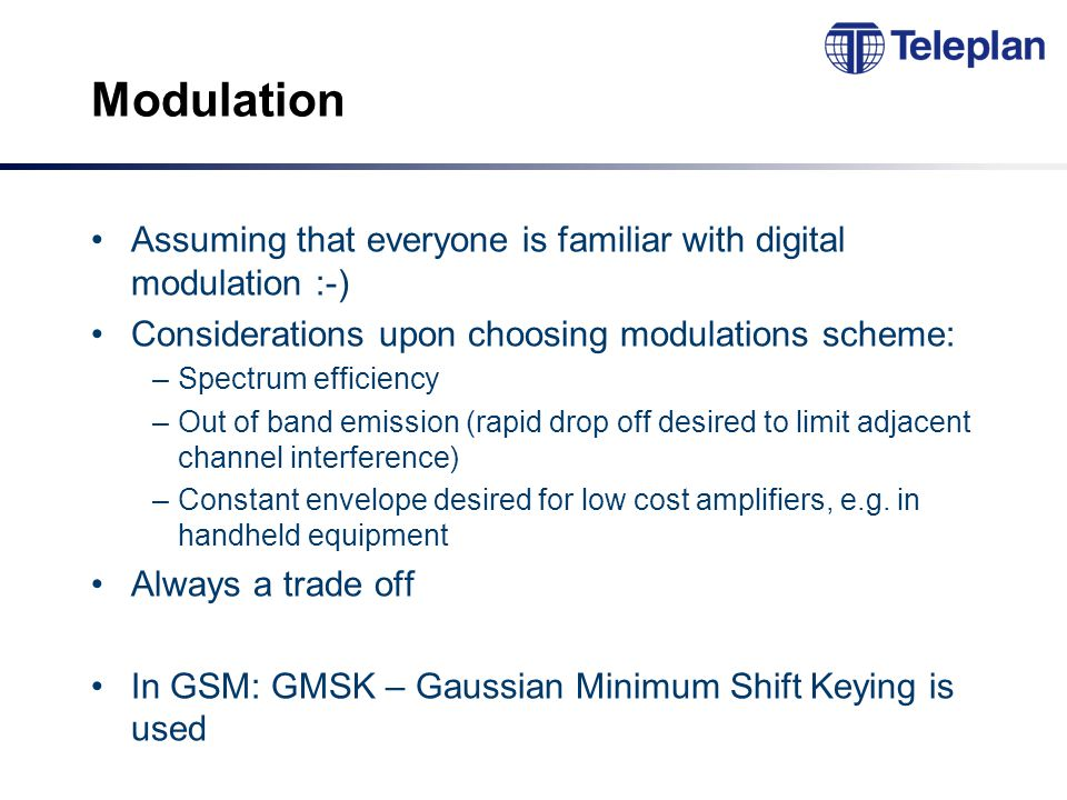 Modulation Assuming that everyone is familiar with digital modulation :-) Considerations upon choosing modulations scheme: –Spectrum efficiency –Out of band emission (rapid drop off desired to limit adjacent channel interference) –Constant envelope desired for low cost amplifiers, e.g.