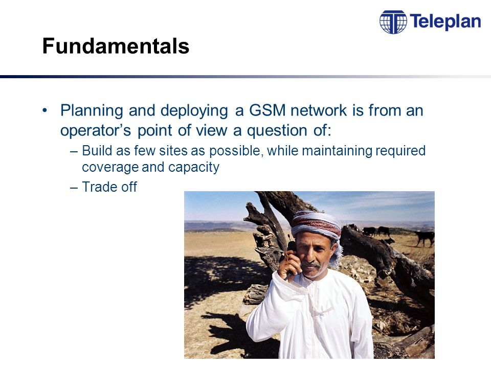 Fundamentals Planning and deploying a GSM network is from an operator's point of view a question of: –Build as few sites as possible, while maintaining required coverage and capacity –Trade off