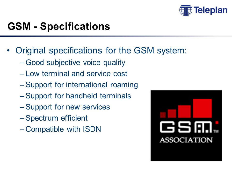 GSM - Specifications Original specifications for the GSM system: –Good subjective voice quality –Low terminal and service cost –Support for international roaming –Support for handheld terminals –Support for new services –Spectrum efficient –Compatible with ISDN