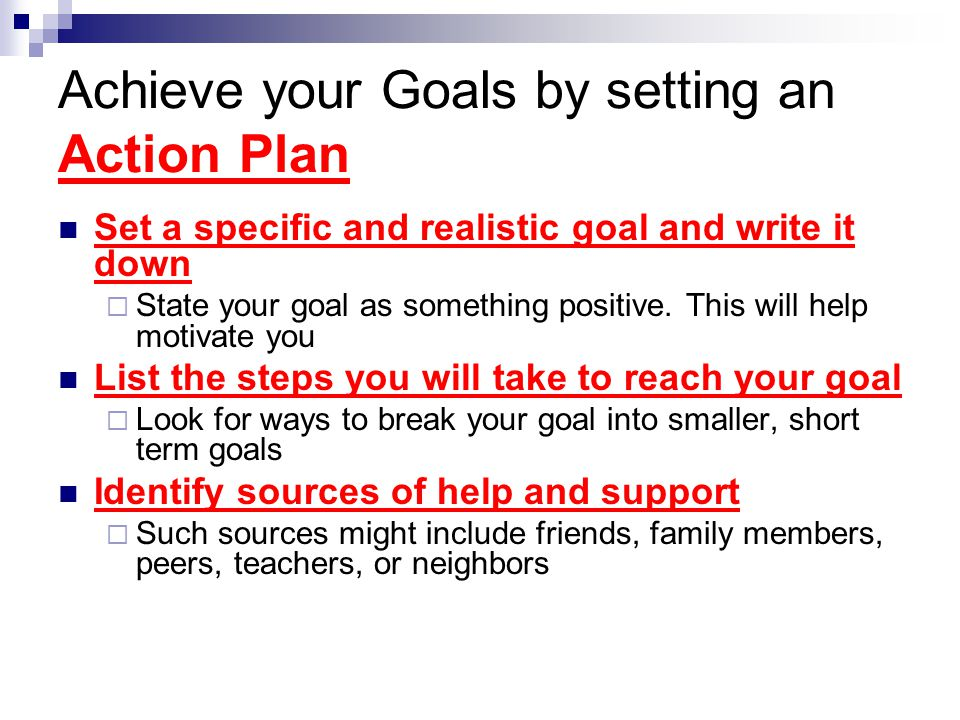 Achieve your Goals by setting an Action Plan Set a specific and realistic goal and write it down  State your goal as something positive. This will he