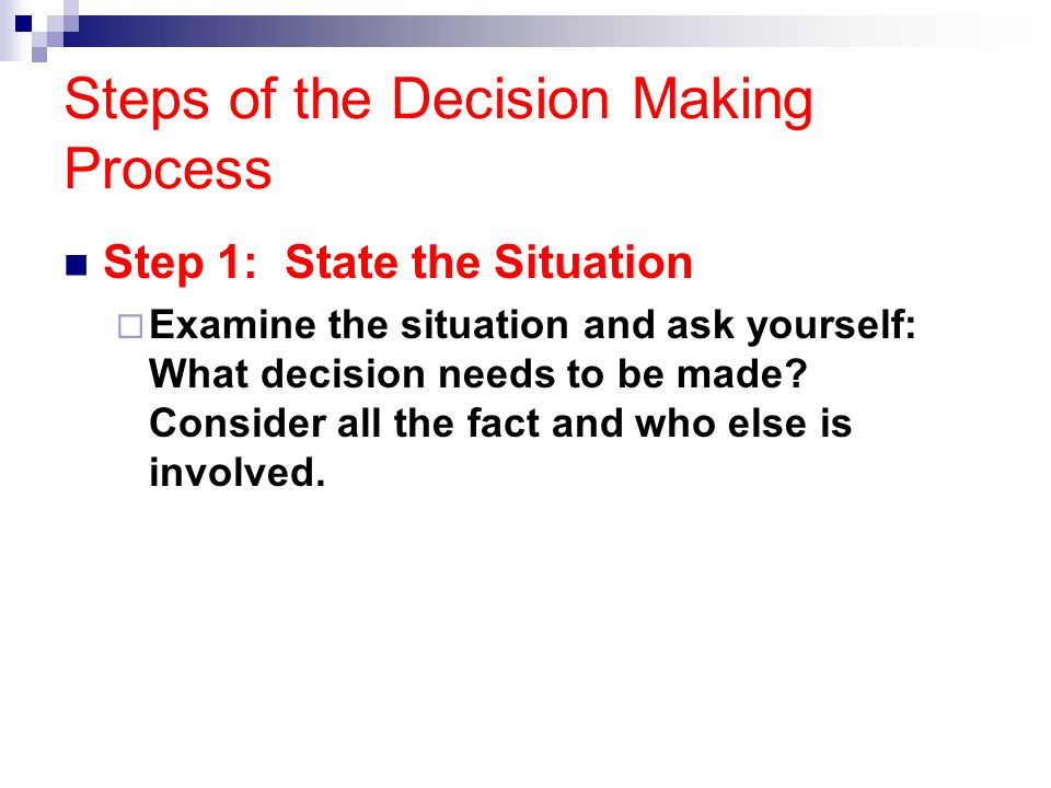Steps of the Decision Making Process Step 1: State the Situation  Examine the situation and ask yourself: What decision needs to be made? Consider al