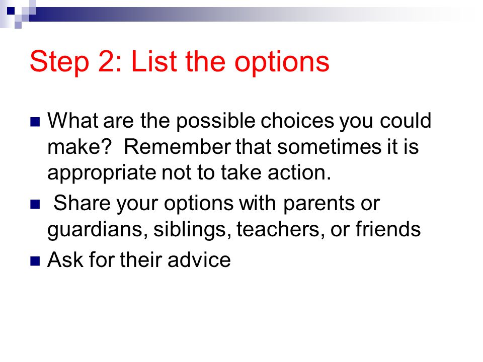 Step 2: List the options What are the possible choices you could make? Remember that sometimes it is appropriate not to take action. Share your option