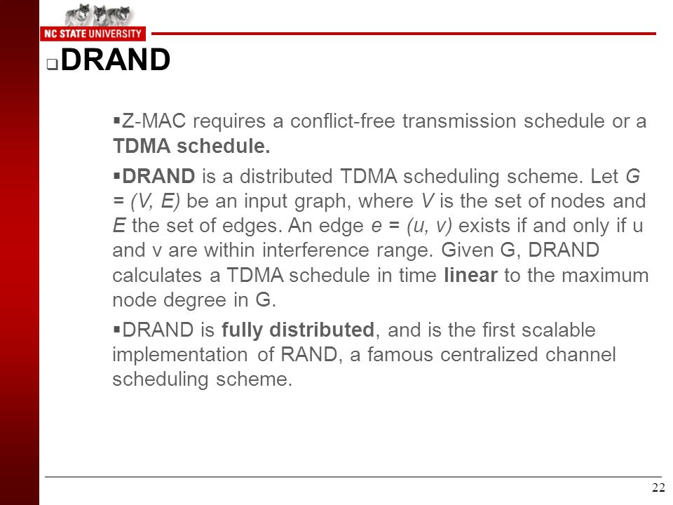 21 Z-MAC Transmission Control (Continued) AABBBAAAABBB TDMA and Z-MAC under high contention (Two node example) AAAAAA TDMA under no contention (Two no