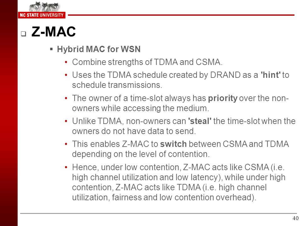 39 Conclusion  Z-MAC combines the strength of TDMA and CSMA  High throughput independent of contention.  Robustness to timing and synchronization f