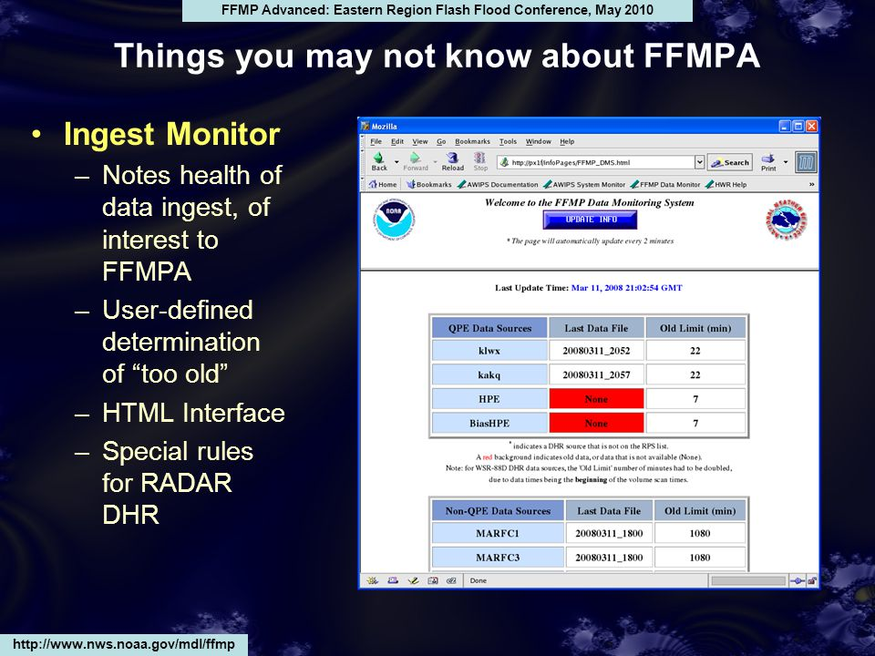 Ingest Monitor –Notes health of data ingest, of interest to FFMPA –User-defined determination of too old –HTML Interface –Special rules for RADAR DHR http://www.nws.noaa.gov/mdl/ffmp FFMP Advanced: Eastern Region Flash Flood Conference, May 2010 Things you may not know about FFMPA
