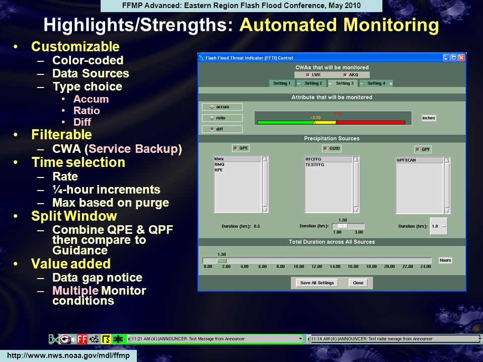 Highlights/Strengths: Automated Monitoring Customizable –Color-coded –Data Sources –Type choice Accum Ratio Diff Filterable –CWA (Service Backup) Time selection –Rate –¼-hour increments –Max based on purge Split Window –Combine QPE & QPF then compare to Guidance Value added –Data gap notice –Multiple Monitor conditions http://www.nws.noaa.gov/mdl/ffmp FFMP Advanced: Eastern Region Flash Flood Conference, May 2010